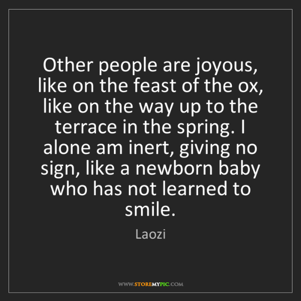 Laozi: Other people are joyous, like on the feast of the ox,...