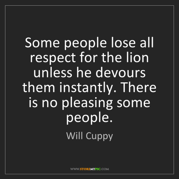 Will Cuppy: Some people lose all respect for the lion unless he devours...