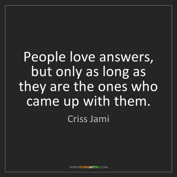 Criss Jami: People love answers, but only as long as they are the...