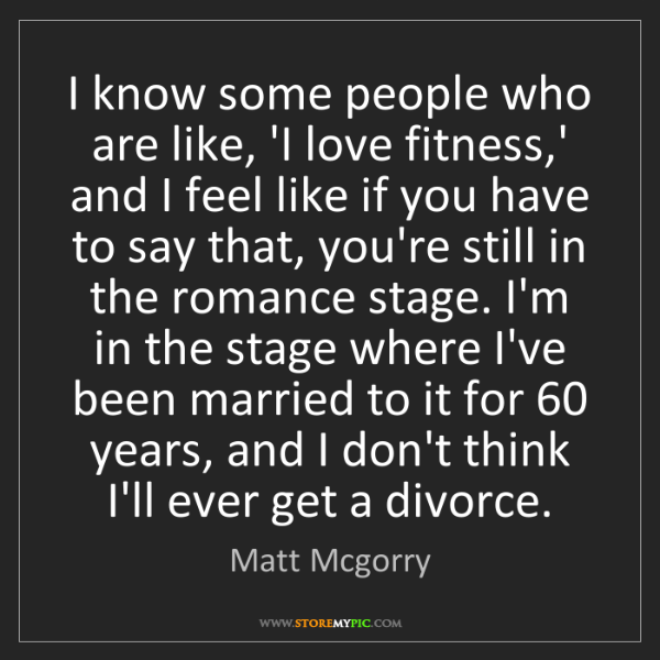 Matt Mcgorry: I know some people who are like, 'I love fitness,' and...