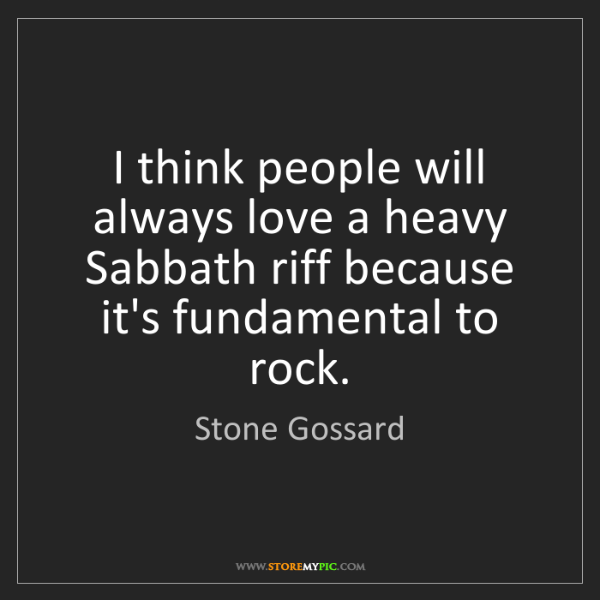 Stone Gossard: I think people will always love a heavy Sabbath riff...