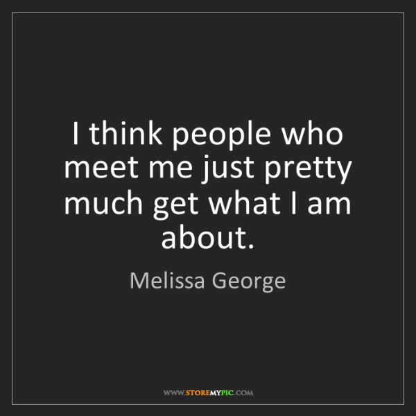 Melissa George: I think people who meet me just pretty much get what...