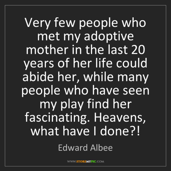 Edward Albee: Very few people who met my adoptive mother in the last...