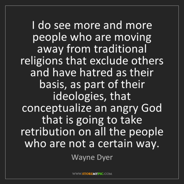 Wayne Dyer: I do see more and more people who are moving away from...