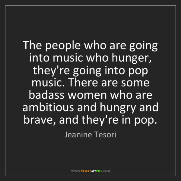 Jeanine Tesori: The people who are going into music who hunger, they're...