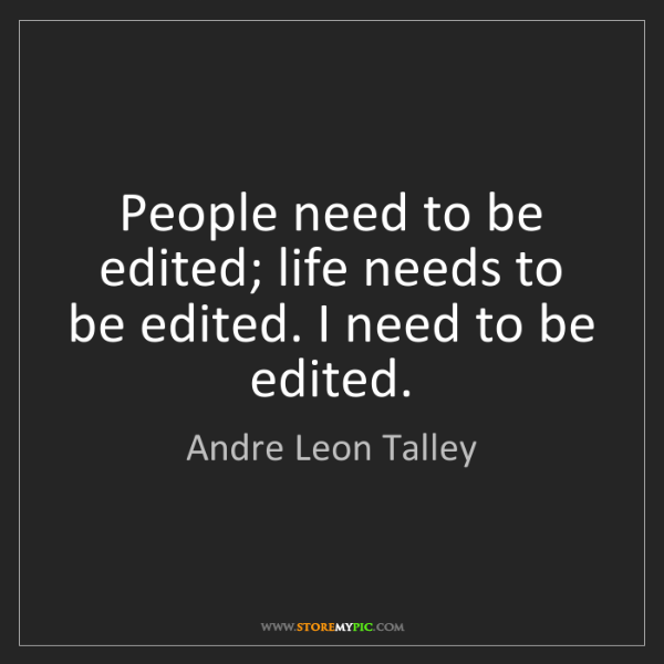Andre Leon Talley: People need to be edited; life needs to be edited. I...