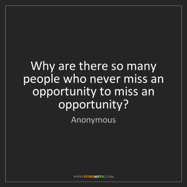 Anonymous: Why are there so many people who never miss an opportunity...