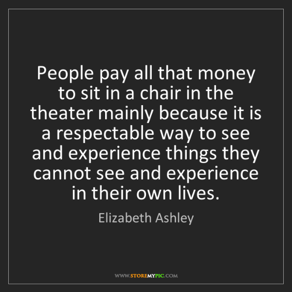 Elizabeth Ashley: People pay all that money to sit in a chair in the theater...