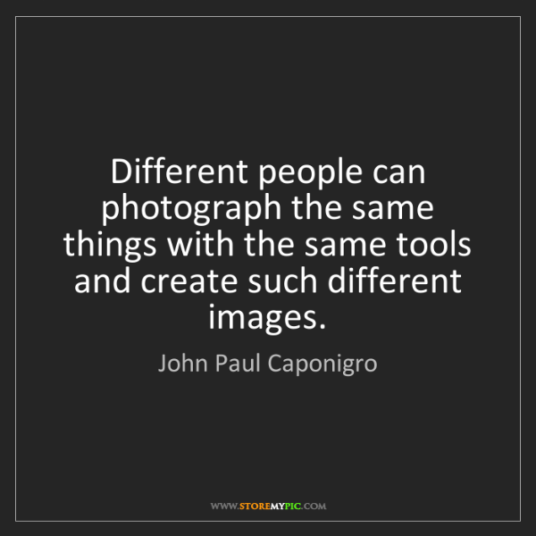 John Paul Caponigro: Different people can photograph the same things with...