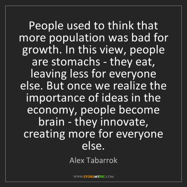 Alex Tabarrok: People used to think that more population was bad for...