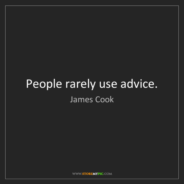 James Cook: People rarely use advice.