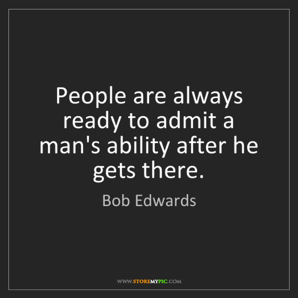 Bob Edwards: People are always ready to admit a man's ability after...