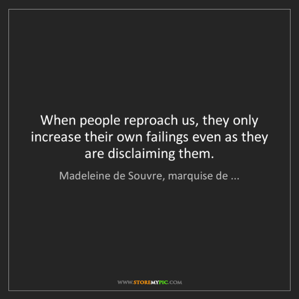 Madeleine de Souvre, marquise de ...: When people reproach us, they only increase their own...