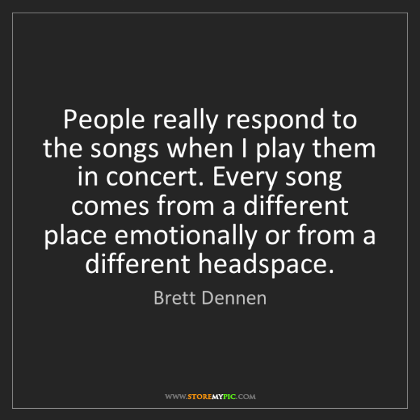Brett Dennen: People really respond to the songs when I play them in...