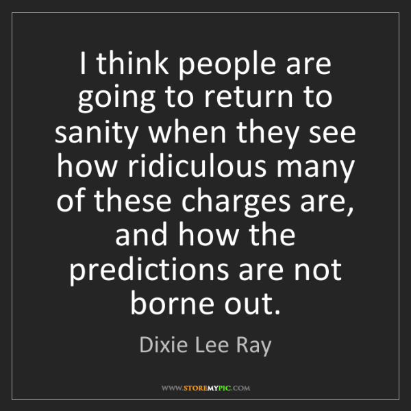 Dixie Lee Ray: I think people are going to return to sanity when they...