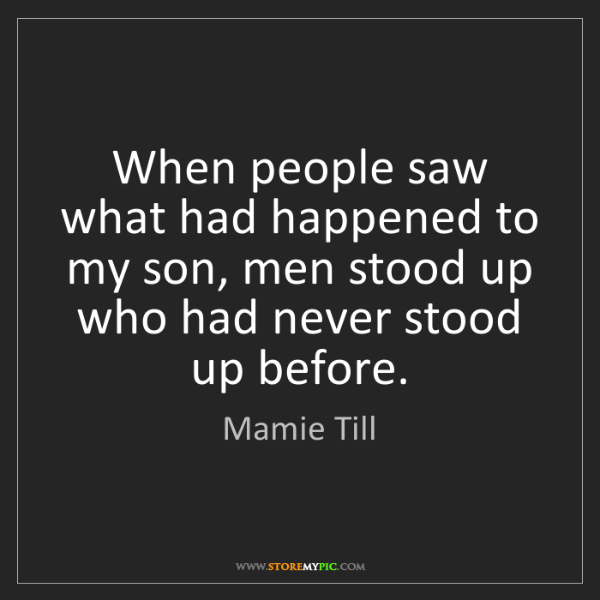 Mamie Till: When people saw what had happened to my son, men stood...