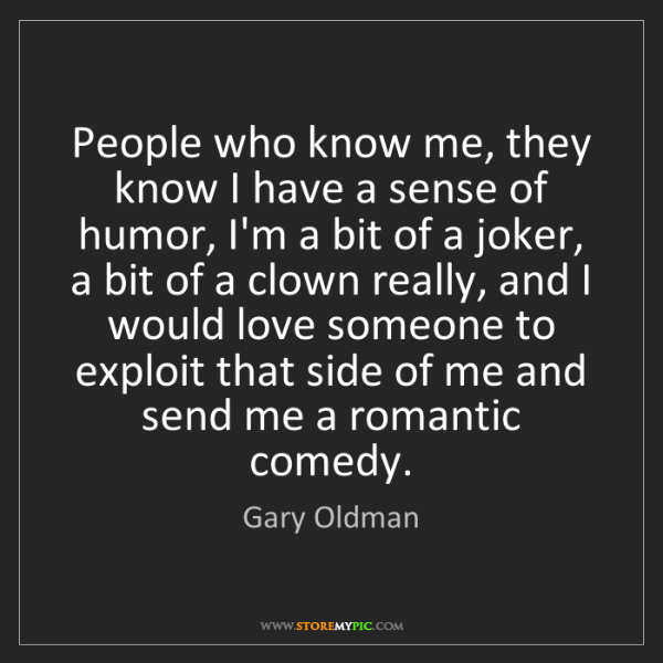 Gary Oldman: People who know me, they know I have a sense of humor,...