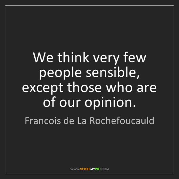 Francois de La Rochefoucauld: We think very few people sensible, except those who are...