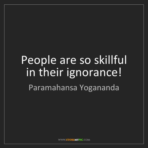 Paramahansa Yogananda: People are so skillful in their ignorance!
