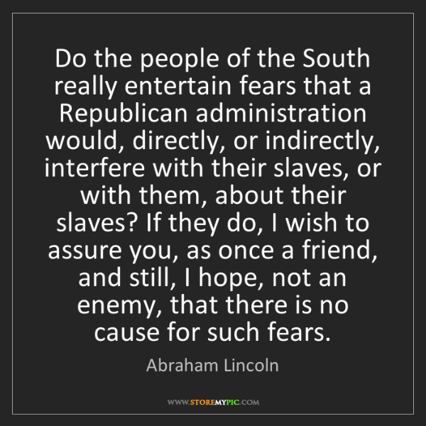 Abraham Lincoln: Do the people of the South really entertain fears that...