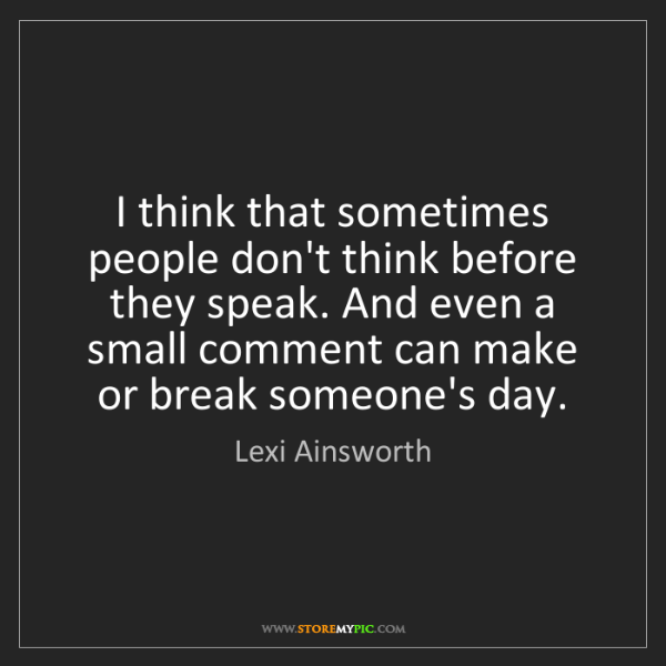 Lexi Ainsworth: I think that sometimes people don't think before they...