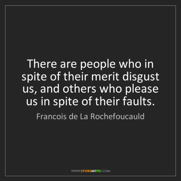 Francois de La Rochefoucauld: There are people who in spite of their merit disgust...
