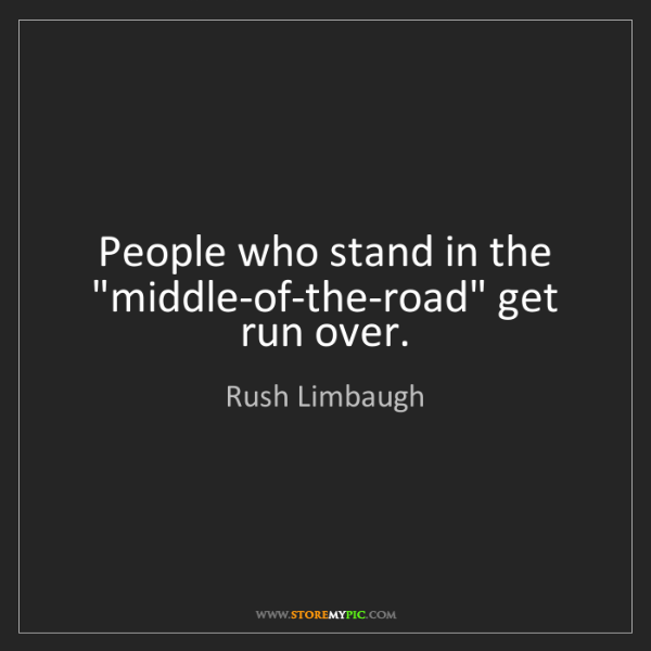 "Rush Limbaugh: People who stand in the ""middle-of-the-road"" get run..."