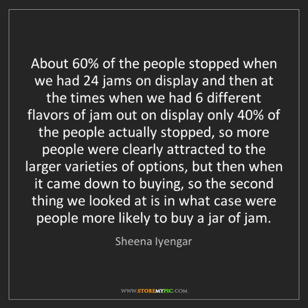 Sheena Iyengar: About 60% of the people stopped when we had 24 jams on...