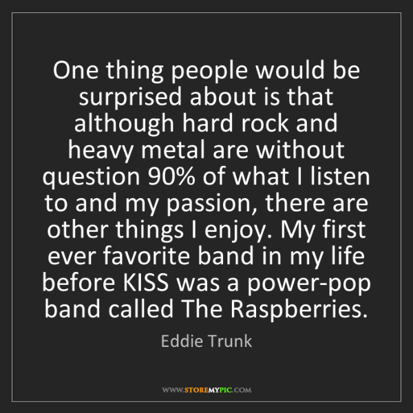 Eddie Trunk: One thing people would be surprised about is that although...