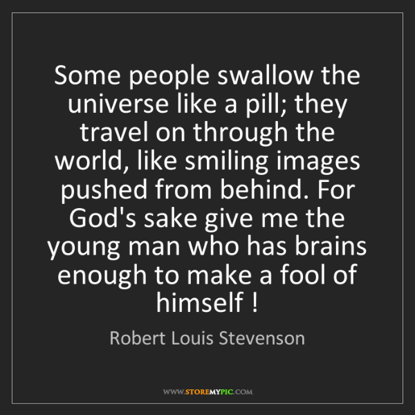 Robert Louis Stevenson: Some people swallow the universe like a pill; they travel...