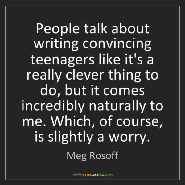 Meg Rosoff: People talk about writing convincing teenagers like it's...