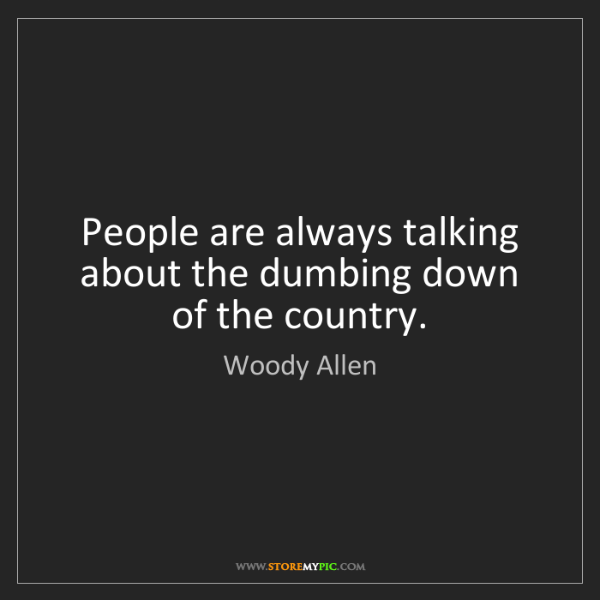 Woody Allen: People are always talking about the dumbing down of the...