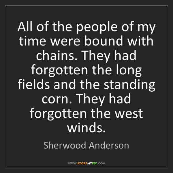 Sherwood Anderson: All of the people of my time were bound with chains....