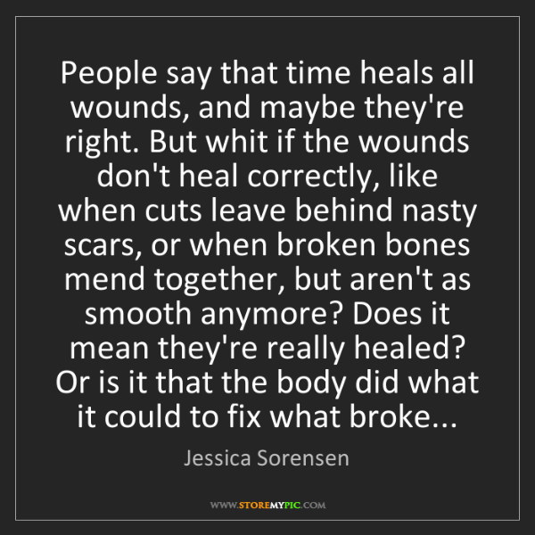 Jessica Sorensen: People say that time heals all wounds, and maybe they're...