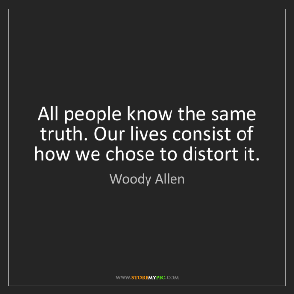 Woody Allen: All people know the same truth. Our lives consist of...
