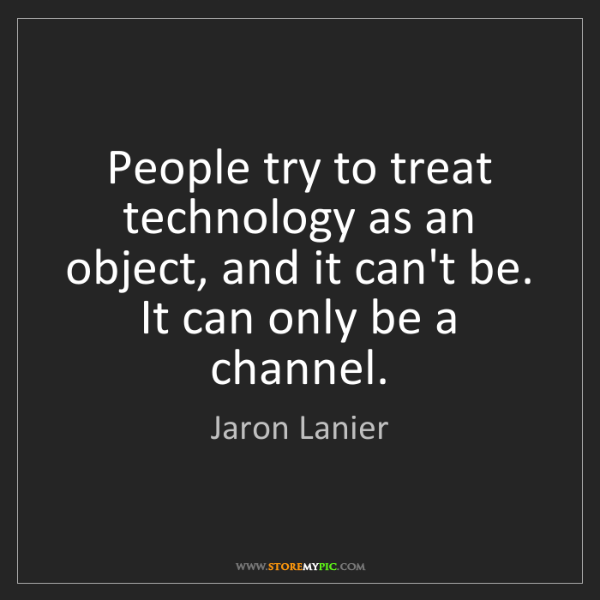 Jaron Lanier: People try to treat technology as an object, and it can't...