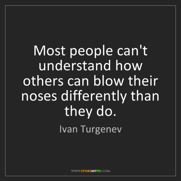Ivan Turgenev: Most people can't understand how others can blow their...
