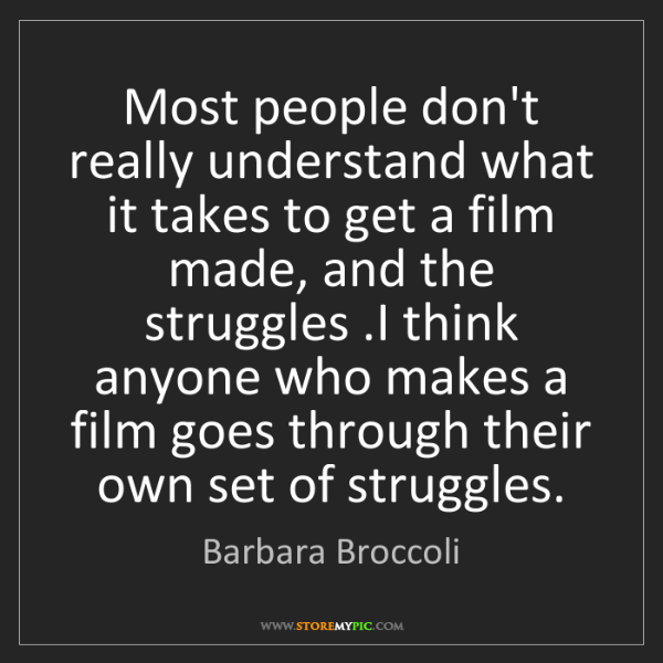 Barbara Broccoli: Most people don't really understand what it takes to...