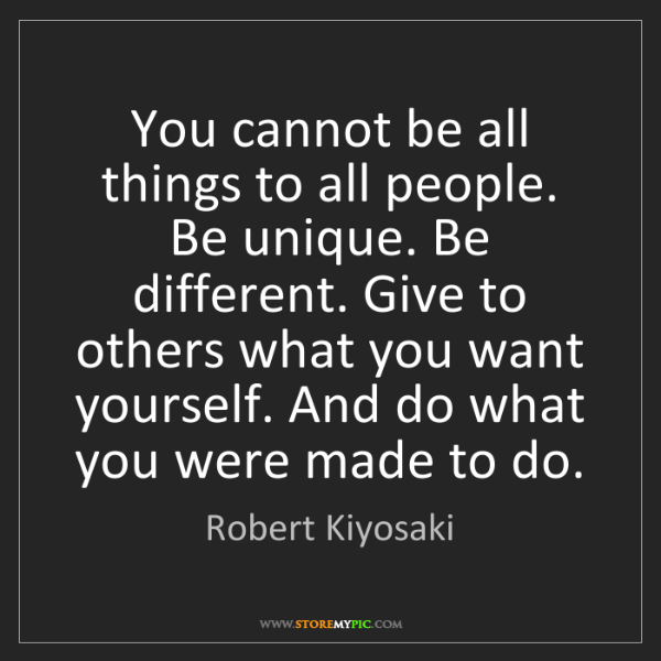 Robert Kiyosaki: You cannot be all things to all people. Be unique. Be...