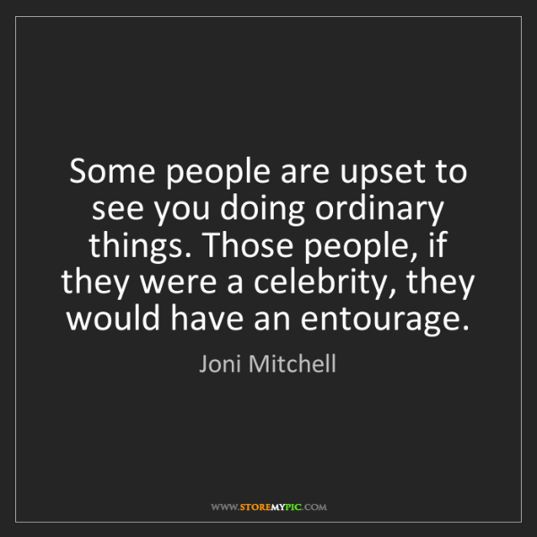 Joni Mitchell: Some people are upset to see you doing ordinary things....