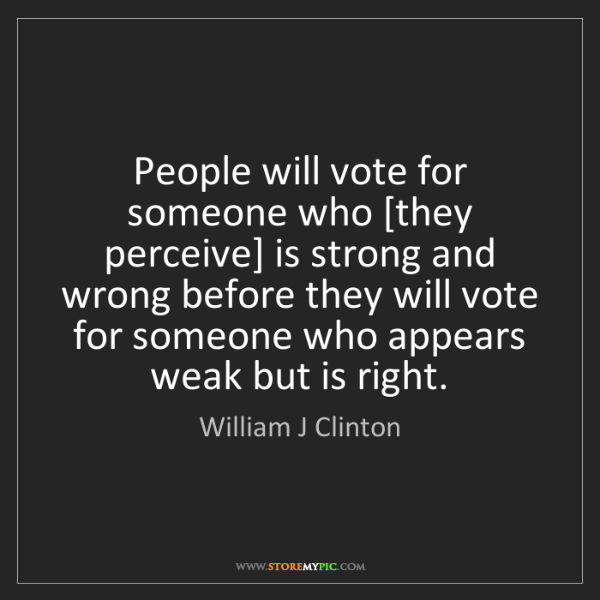 William J Clinton: People will vote for someone who [they perceive] is strong...