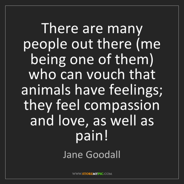 Jane Goodall: There are many people out there (me being one of them)...