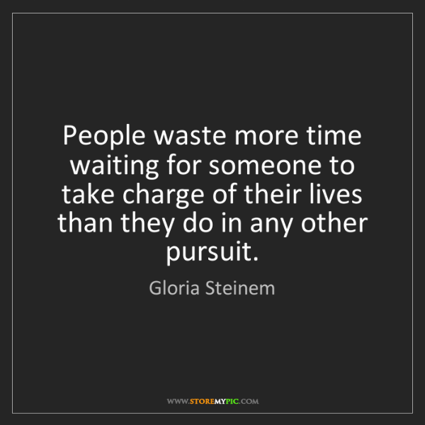 Gloria Steinem: People waste more time waiting for someone to take charge...