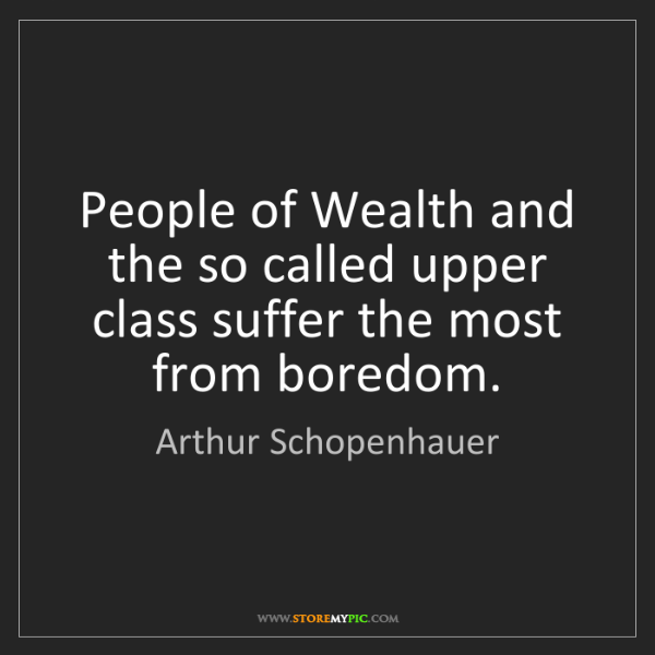 Arthur Schopenhauer: People of Wealth and the so called upper class suffer...