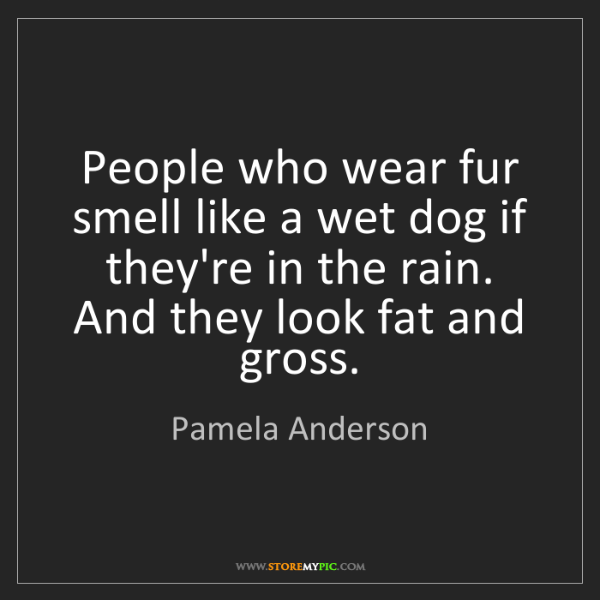 Pamela Anderson: People who wear fur smell like a wet dog if they're in...