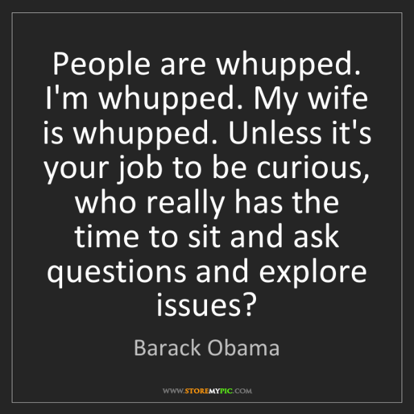 Barack Obama: People are whupped. I'm whupped. My wife is whupped....