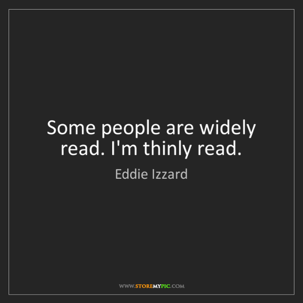 Eddie Izzard: Some people are widely read. I'm thinly read.