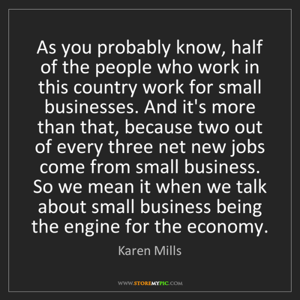 """""""As you probably know, half of the people who work in this country work for small businesses. And it's more than that, because two out of every three net new jobs come from small business. So we mean it when we talk about small business being the engine for the economy."""" - Karen Mills""""As you probably know, half of the people who work in this country work for small businesses. And it's more than that, because two out of every three net new jobs come from small business. So we mean it when we talk about small business being the engine for the economy."""" - Karen Mills, Quotes And Thoughts's images"""