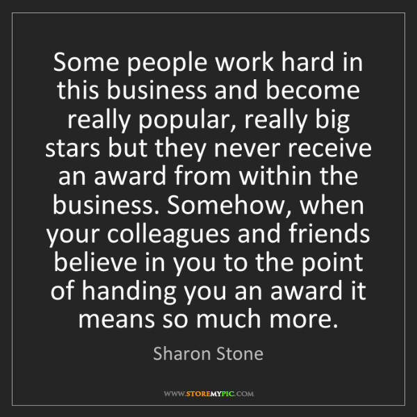 Sharon Stone: Some people work hard in this business and become really...