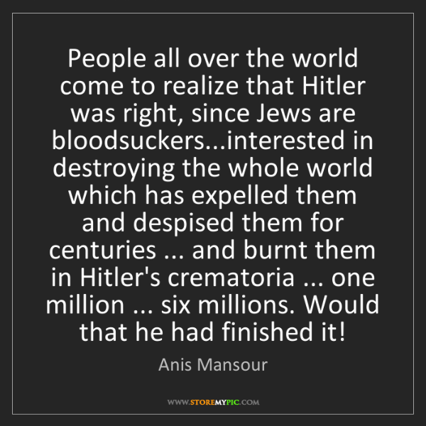 Anis Mansour: People all over the world come to realize that Hitler...